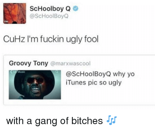 ScHoolboy Q: ScHoolboy Q  @ScHoolBoyQ  CuHz I'm fuckin ugly fool  Groovy Tony @marxwascool  Music  @ScHoolBoyQ why yo  iTunes pic so ugly with a gang of bitches 🎶