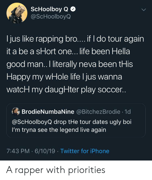 ScHoolboy Q: ScHoolboy Q  @ScHoolboyQ  jus like rapping bro.... if I do tour again  it a be a sHort one... life been Hella  good man. I literally neva been tHis  Happy my wHole life I jus wanna  watcH my daugHter play soccer..  BrodieNumbaNine @BitchezBrodie 1d  @ScHoolboyQ drop tHe tour dates ugly boi  I'm tryna see the legend live again  7:43 PM 6/10/19 Twitter for iPhone A rapper with priorities