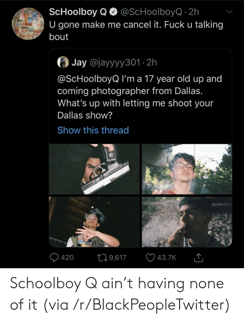 ScHoolboy Q: ScHoolboy Q  U gone make me cancel it. Fuck u talking  @ScHoolboyQ -2h  AX  EW  TL  BO  OAK  CH DEW TPA  bout  Jay @jayyyy301-2h  @ScHoolboyQ I'm a 17 year old up and  coming photographer from Dallas.  What's up with letting me shoot your  Dallas show?  Show this thread  420  9,617  43.7K Schoolboy Q ain't having none of it (via /r/BlackPeopleTwitter)