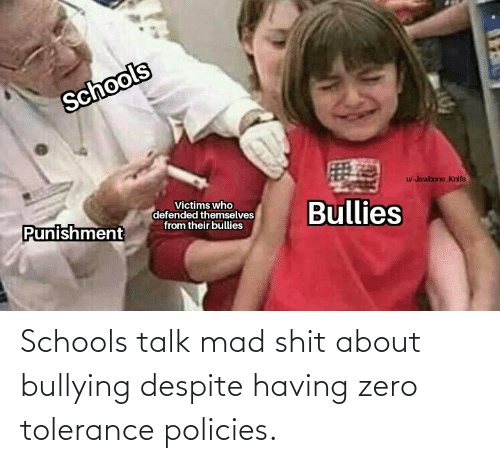 jawbone: Schools  u-Jawbone_Knife  Victims who  defended themselves  from their bullies  Bullies  Punishment Schools talk mad shit about bullying despite having zero tolerance policies.