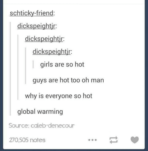Girls, Global Warming, and Source: schticky-friend:  dickspeightir:  dickspeightir  dickspeightjr:  girls are so hot  guys are hot too oh man  why is everyone so hot  global warming  Source: caleb-denecour  270,505 notes  11