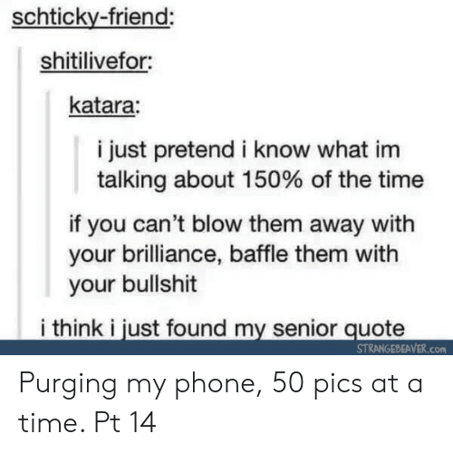 at-a-time: schticky-friend:  shitilivefor  katara:  i just pretend i know what im  talking about 150% of the time  if you can't blow them away with  your brilliance, baffle them with  your bullshit  i think i just found my senior quote  STRANGEBEAVER.Con Purging my phone, 50 pics at a time. Pt 14