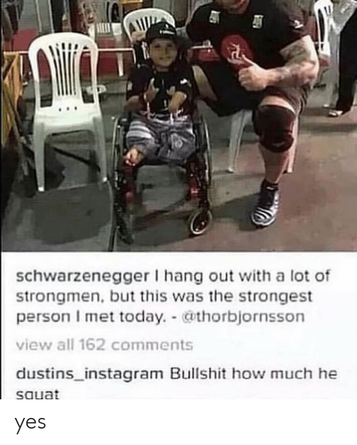 Instagram, Today, and Squat: schwarzenegger I hang out with a lot of  strongmen,but this was the strongest  person I met today. thorbjornsson  view all 162 comments  dustins_instagram Bullshit how much he  squat yes