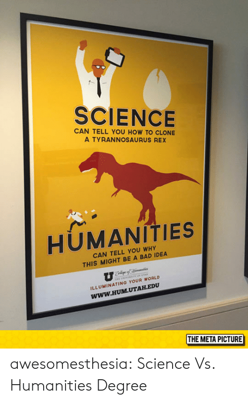 hum: SCIENCE  CAN TELL YOU HOW TO CLONE  A TYRANNOSAURUS REX  HUMANITIES  CAN TELL YOU WHY  THIS MIGHT BE A BAD IDEA  ILLUMINATING YOUR WORLD  Www.HUM.UTAH.EDU  THE META PICTURE awesomesthesia:  Science Vs. Humanities Degree