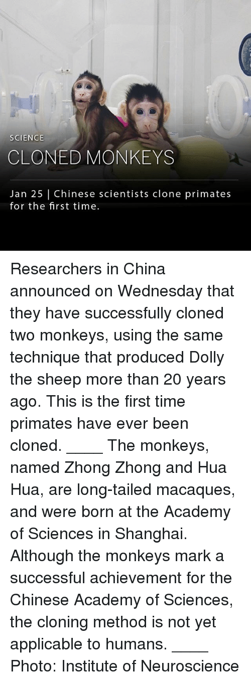 Hua: SCIENCE  CLONED MONKEYS  Jan 25 Chinese scientists clone primates  for the first time. Researchers in China announced on Wednesday that they have successfully cloned two monkeys, using the same technique that produced Dolly the sheep more than 20 years ago. This is the first time primates have ever been cloned. ____ The monkeys, named Zhong Zhong and Hua Hua, are long-tailed macaques, and were born at the Academy of Sciences in Shanghai. Although the monkeys mark a successful achievement for the Chinese Academy of Sciences, the cloning method is not yet applicable to humans. ____ Photo: Institute of Neuroscience