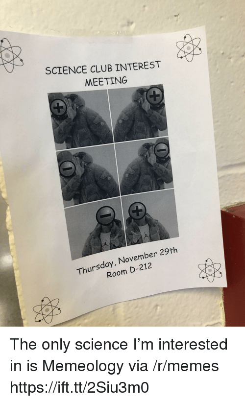 Club, Memes, and Science: SCIENCE CLUB INTEREST  MEETING  Thursday, November 29th  Room D-212 The only science I'm interested in is Memeology via /r/memes https://ift.tt/2Siu3m0