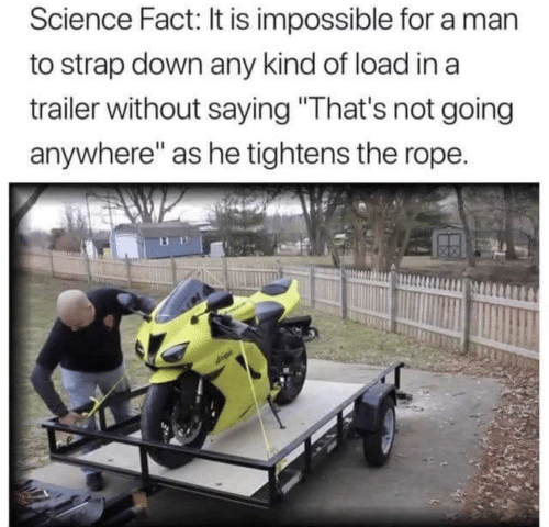 "rope: Science Fact: It is impossible for a man  to strap down any kind of load in a  trailer without saying ""That's not going  anywhere"" as he tightens the rope."