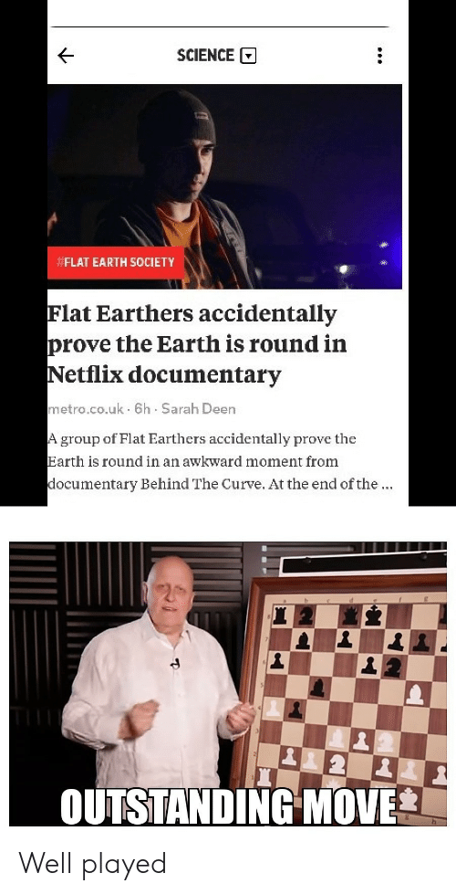 well played: SCIENCE  FLAT EARTH SOCIETY  Flat Earthers accidentally  prove the Earth is round in  Netflix documentary  metro.co.uk 6h Sarah Deen  group of Flat Earthers accidentally prove the  Earth is round in an awkward moment from  ocumentary Behind The Curve. At the end of the  OUTSTANDING MOVE Well played