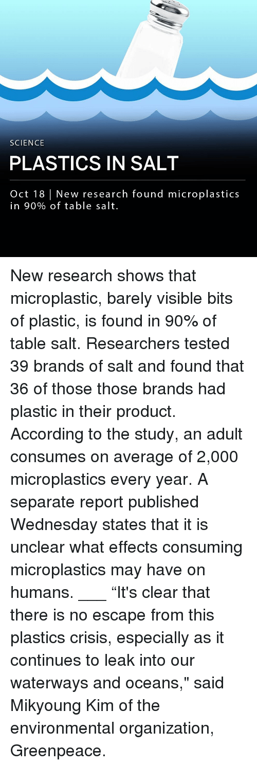 """Memes, No Escape, and Science: SCIENCE  PLASTICS IN SALT  Oct 18 New research found microplastics  in 90% of table salt. New research shows that microplastic, barely visible bits of plastic, is found in 90% of table salt. Researchers tested 39 brands of salt and found that 36 of those those brands had plastic in their product. According to the study, an adult consumes on average of 2,000 microplastics every year. A separate report published Wednesday states that it is unclear what effects consuming microplastics may have on humans. ___ """"It's clear that there is no escape from this plastics crisis, especially as it continues to leak into our waterways and oceans,"""" said Mikyoung Kim of the environmental organization, Greenpeace."""