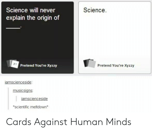 The Origin Of: Science  Science will never  explain the origin of  Pretend You're Xyzzy  Pretend You're Xyzzy  amscienceside  musicsians  amsciences  side  scientific meltdown* Cards Against Human Minds