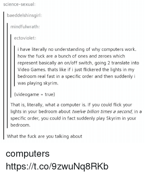 zeroes: science-sexual:  baeddelshinsgirl:  mindfulwrath:  ectoviolet:  i have literally no understanding of why computers work.  how the fuck are a bunch of ones and zeroes which  represent basically an on/off switch, going 2 translate into  Video Games. thats like if i just flickered the lights in my  bedroom real fast in a specific order and then suddenlyi  was playing skyrim.  (videogame - true)  That is, literally, what a computer is. If you could flick your  lights in your bedroom about twelve billion times a second, in a  specific order, you could in fact suddenly play Skyrim in your  bedroom.  What the fuck are you talking about computers https://t.co/9zwuNq8RKb