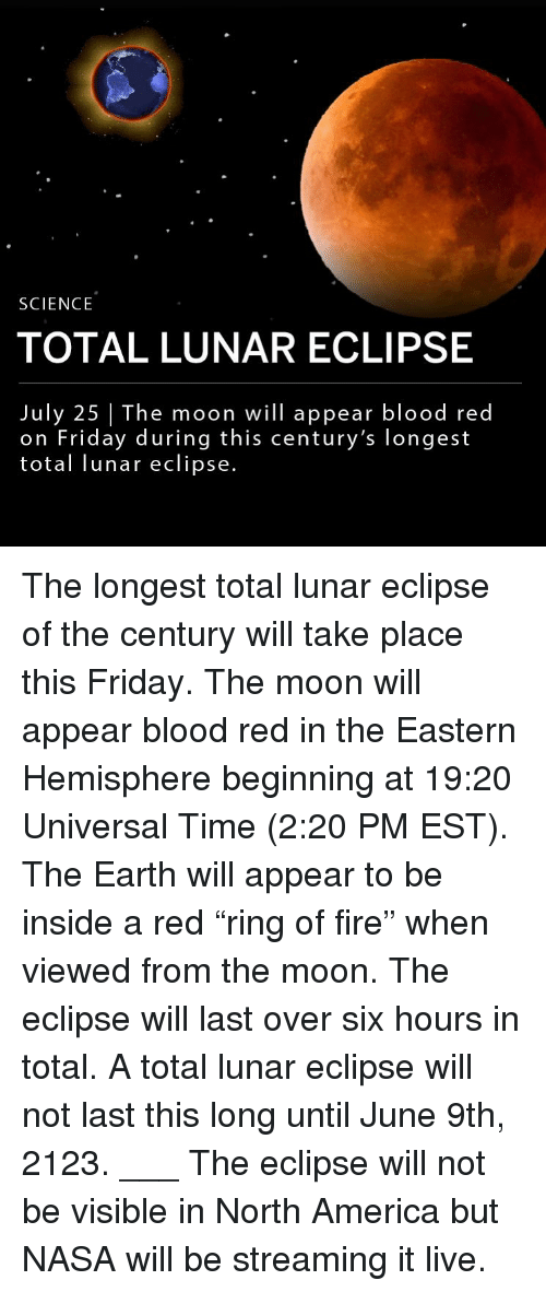 "America, Fire, and Friday: SCIENCE  TOTAL LUNAR ECLIPSE  July 25 The moon will appear blood red  on Friday during this century's longest  total lunar eclipse. The longest total lunar eclipse of the century will take place this Friday. The moon will appear blood red in the Eastern Hemisphere beginning at 19:20 Universal Time (2:20 PM EST). The Earth will appear to be inside a red ""ring of fire"" when viewed from the moon. The eclipse will last over six hours in total. A total lunar eclipse will not last this long until June 9th, 2123. ___ The eclipse will not be visible in North America but NASA will be streaming it live."