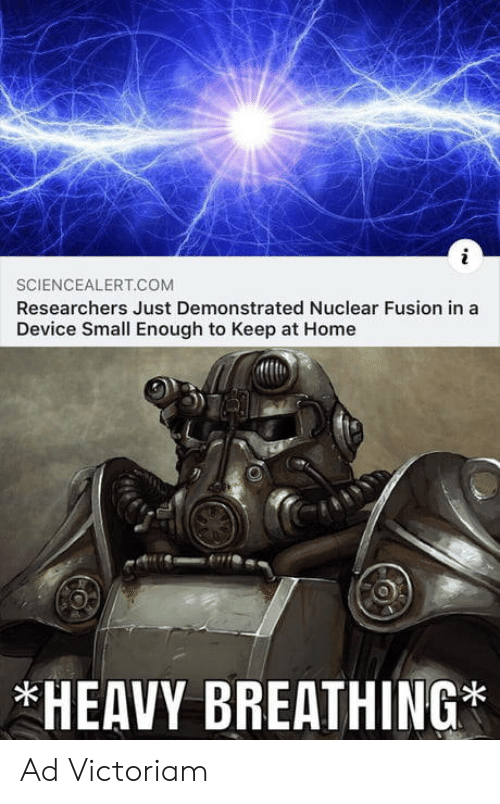 fusion: SCIENCEALERT.COM  Researchers Just Demonstrated Nuclear Fusion in a  Device Small Enough to Keep at Home  *HEAVY BREATHING* Ad Victoriam