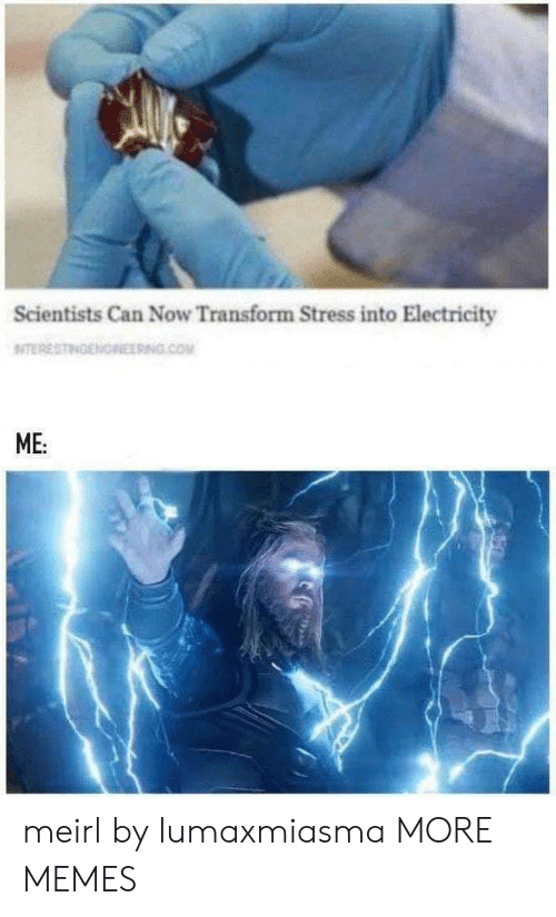 Dank, Memes, and Target: Scientists Can Now Transform Stress into Electricity  NITERESTINENOREERNG.COM  ME: meirl by lumaxmiasma MORE MEMES