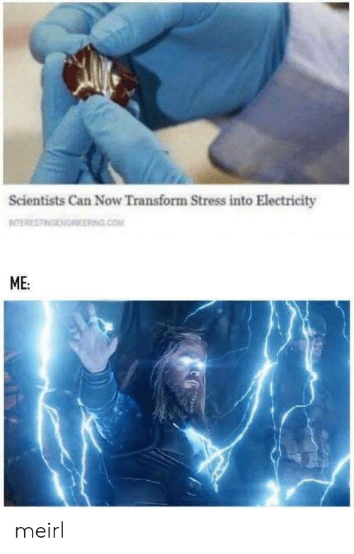 MeIRL, Com, and Stress: Scientists Can Now Transform Stress into Electricity  NITERESTINENOREERNG.COM  ME: meirl