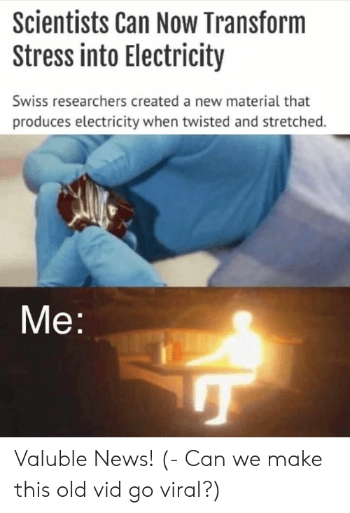 Produces: Scientists Can Now Transform  Stress into Electricity  Swiss researchers created a new material that  produces electricity when twisted and stretched.  Me Valuble News! (- Can we make this old vid go viral?)