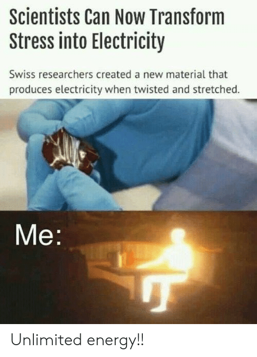 Produces: Scientists Can Now Transform  Stress into Electricity  Swiss researchers created a new material that  produces electricity when twisted and stretched.  Me Unlimited energy!!