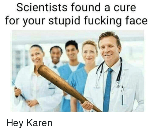 Fucking, Cure, and Face: Scientists found a cure  for your stupid fucking face Hey Karen