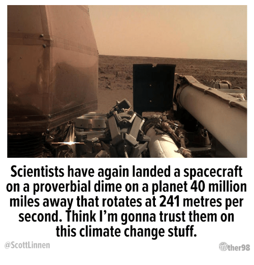 spacecraft: Scientists have again landed a spacecraft  on a proverbial dime on a planet 40 million  miles away that rotates at 241 metres per  second. Think I'm gonna trust them on  this climate change stuff.  ScottLinnen  ƯherS8