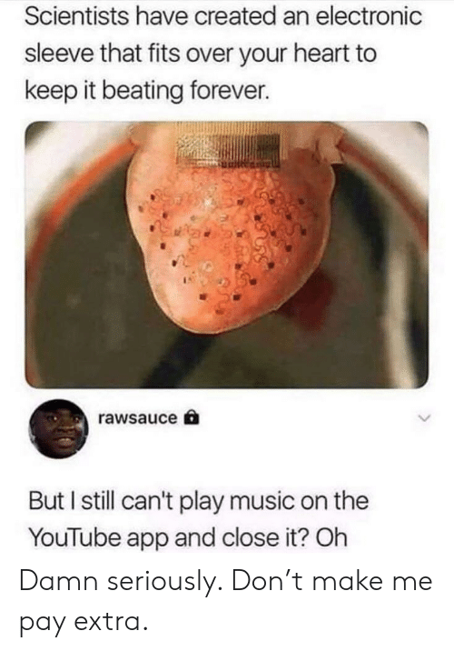 Music, youtube.com, and Forever: Scientists have created an electronic  sleeve that fits over your heart to  keep it beating forever.  rawsauce  But I still can't play music on the  YouTube app and close it? Oh Damn seriously. Don't make me pay extra.
