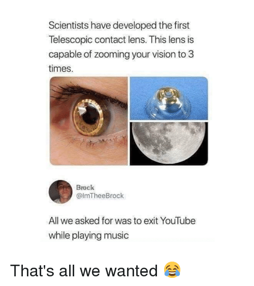 Playing Music: Scientists have developed the first  Telescopic contact lens. This lens is  capable of zooming your vision to 3  times.  Brock  @lmTheeBrock  All we asked for was to exit YouTube  while playing music That's all we wanted 😂
