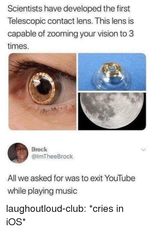 Playing Music: Scientists have developed the first  Telescopic contact lens. This lens is  capable of zooming your vision to 3  times.  Brock  @lmTheeBrock  All we asked for was to exit YouTube  while playing music laughoutloud-club:  *cries in iOS*