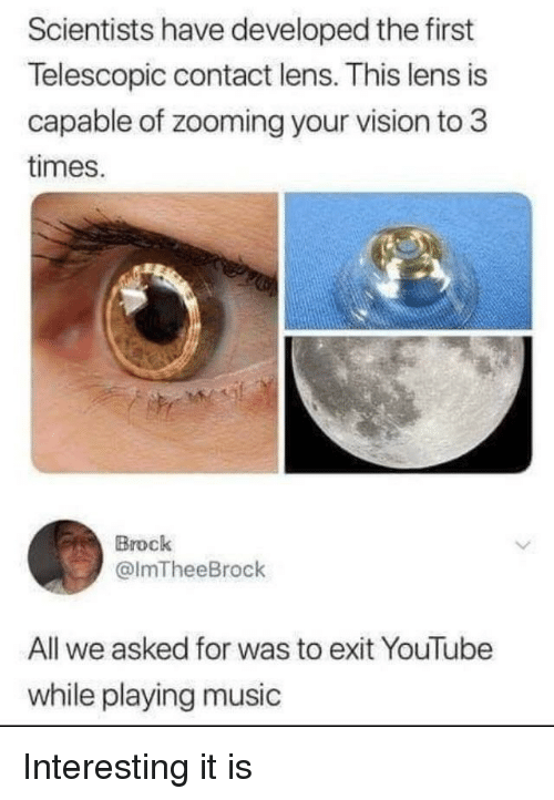 Playing Music: Scientists have developed the first  Telescopic contact lens. This lens is  capable of zooming your vision to 3  times.  Brock  @lmTheeBrock  All we asked for was to exit YouTube  while playing music Interesting it is