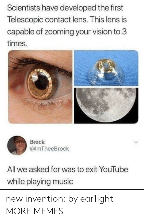 Playing Music: Scientists have developed the first  Telescopic contact lens. This lens is  capable of zooming your vision to 3  times.  Brock  @lmTheeBrock  All we asked for was to exit YouTube  while playing music new invention: by ear1ight MORE MEMES