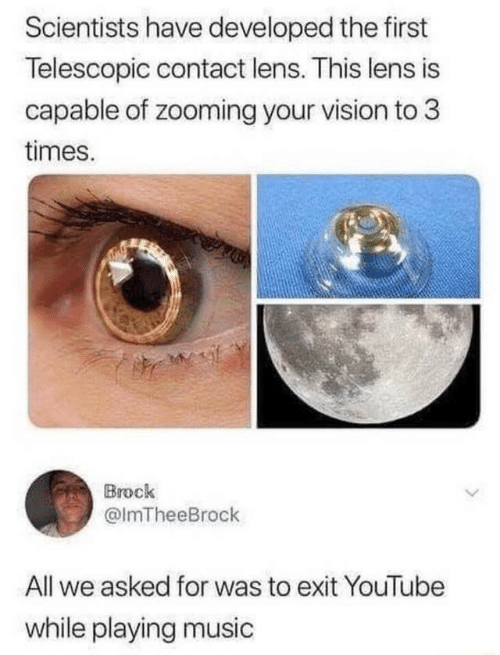 Vision: Scientists have developed the first  Telescopic contact lens. This lens is  capable of zooming your vision to 3  times.  Brock  @ImTheeBrock  All we asked for was to exit YouTube  while playing music