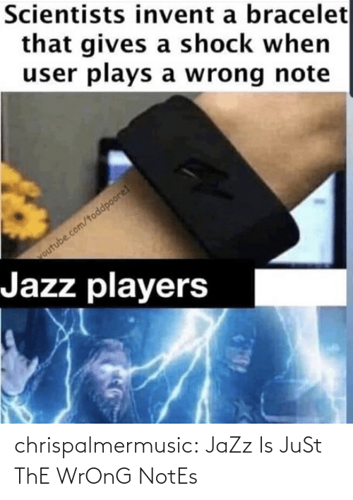shock: Scientists invent a bracelet  that gives a shock when  user plays a wrong note  outube.com/toddpoore!  Jazz players chrispalmermusic:  JaZz Is JuSt ThE WrOnG NotEs