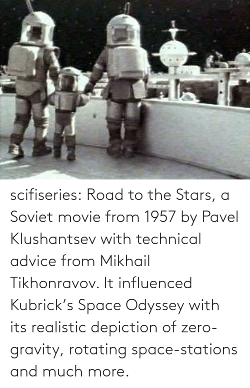 Soviet: scifiseries:  Road to the Stars, a Soviet movie from 1957 by Pavel Klushantsev with technical advice from Mikhail Tikhonravov. It influenced Kubrick's Space Odyssey with its realistic depiction of zero-gravity, rotating space-stations and much more.