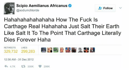carthage: Scipio Aemilianus Africanus  @sodiumchloride  Follow  Hahahahahahahaha How The Fuck Is  Carthage Real Hahahaha Just Salt Their Earth  Like Salt It To The Point That Carthage Literally  Dies Forever Haha  RETWEETS  LIKES  329,732 299,283  12:56 AM 31 Dec 2012  わ4.7K -330K  299K