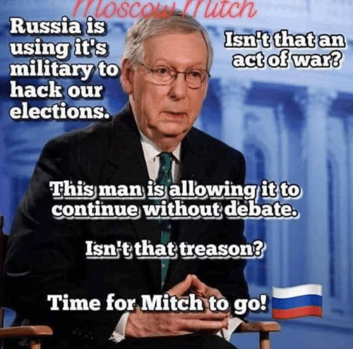 Elections: SCOL utch  Russia is  using it's  military to  hack our  elections.  Isn't that an  act of war?  This man is allowingit to  continue without debate  Isn't that treason?  Time for Mitch to go!