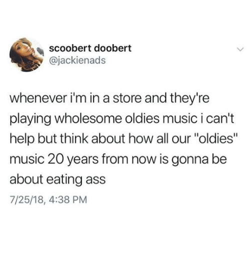 "Ass, Music, and Help: scoobert doobert  @jackienads  whenever i'm in a store and they're  playing wholesome oldies music i can't  help but think about how all our ""oldies""  music 20 years from now is gonna be  about eating ass  7/25/18, 4:38 PM"