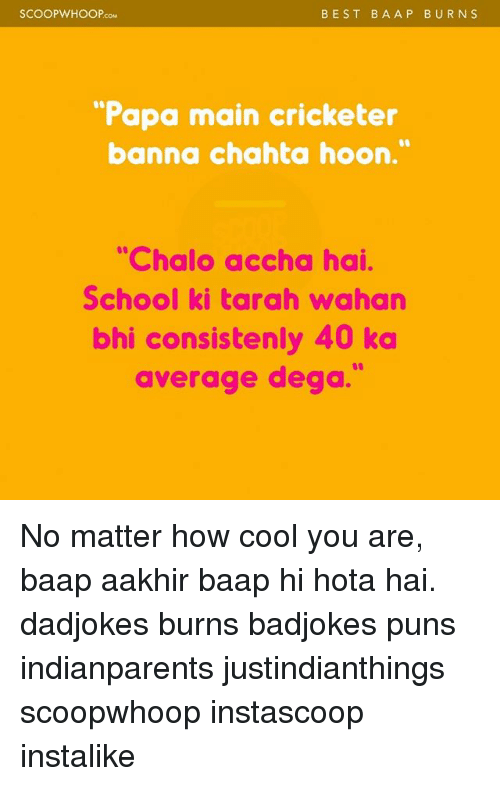 "hotas: SCOOP WHOOP  BEST BA A P BURN S  ""Papa main cricketer  banna chahta hoon.""  ""Chalo accha hai.  School ki tarah wahan  bhi consistenly 40 ka  average dega. No matter how cool you are, baap aakhir baap hi hota hai. dadjokes burns badjokes puns indianparents justindianthings scoopwhoop instascoop instalike"