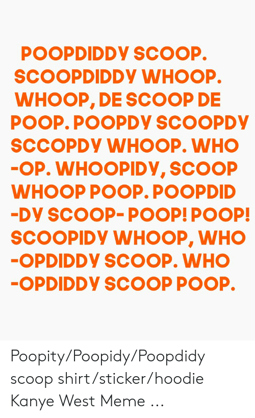 Kanye West Meme: SCOOPDIDDY WHOOP.  WHOOP, DE SCOOP DE  SCCOPDy WHOOP. WHO  WHOOP POOP. POOPDID  SCOOPIDY WHOOP, WHO  OPDIDDY SCOOP POOP. Poopity/Poopidy/Poopdidy scoop shirt/sticker/hoodie Kanye West Meme ...
