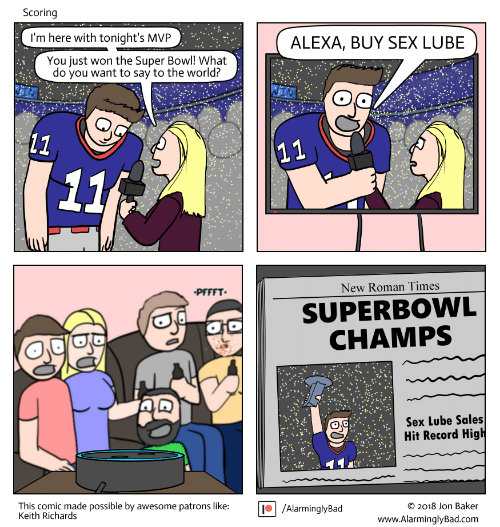 Sex, Super Bowl, and Record: Scoring  I'm here with tonight's MVP  ALEXA, BUY SEX LUBE  You just won the Super Bowl! What  do you want to say to the world?  (11  11  11  New Roman Times  PFFFT  SUPERBOWL  CHAMPS  Sex Lube Sales  Hit Record High  This comic made possible by awesome patrons like:  Keith Richards  /AlarminglyBad  O 2018 Jon Baker  www.AlarminglyBad.com