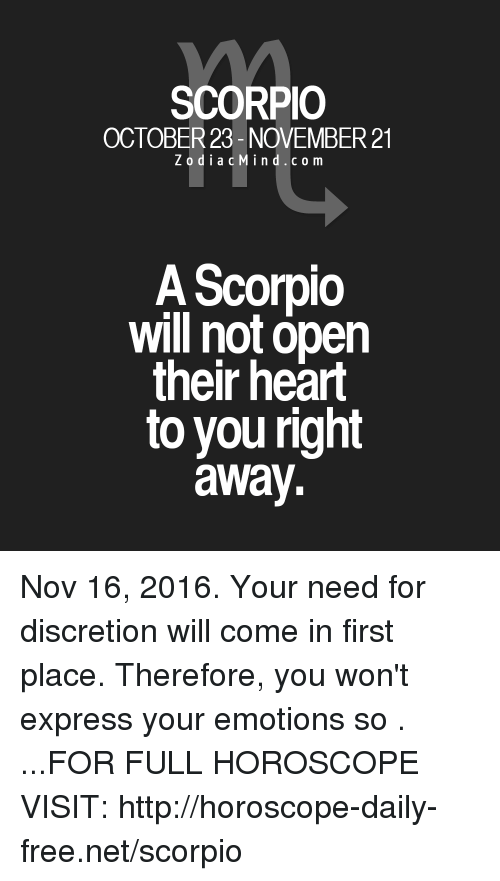 Discretion: SCORPIO  OCTOBER 23- NOVEMBER 21  z o d i a c Min d c o m  A Scorpio  will not open  their heart  to you right  away. Nov 16, 2016. Your need for discretion will come in first place. Therefore, you won't express your emotions so   . ...FOR FULL HOROSCOPE VISIT: http://horoscope-daily-free.net/scorpio