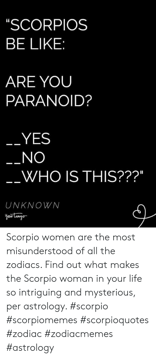 """Be Like, Life, and Astrology: SCORPIOS  BE LIKE  ARE YOUU  PARANOID?  YES  NO  WHO IS THIS???""""  UNKNOWN Scorpio women are the most misunderstood of all the zodiacs. Find out what makes the Scorpio woman in your life so intriguing and mysterious, per astrology. #scorpio #scorpiomemes #scorpioquotes #zodiac #zodiacmemes #astrology"""