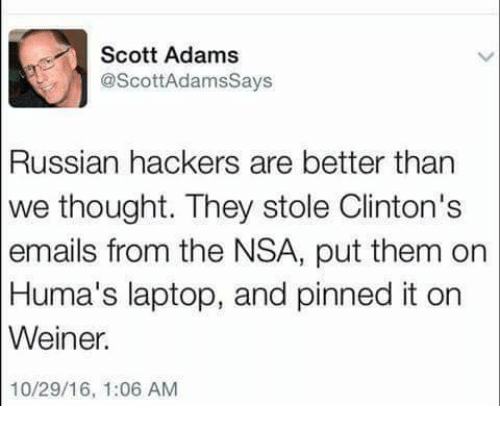 Adam Scott, Memes, and Email: Scott Adams  @Scott Adamssays  Russian hackers are better than  we thought. They stole Clinton's  emails from the NSA, put them on  Huma's laptop, and pinned it on  Weiner.  10/29/16, 1:06 AM