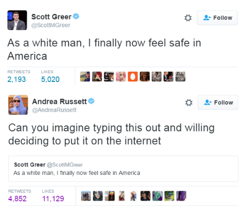 Now Feel: Scott Greer  @ScottMGreer  -Follow  As a white man, I finally now feel safe in  America  RETWEETS  LIKES  2,193 5,020  Et @.き0至'te   Andrea Russett  @AndreaRussett  , Follow  Can you imagine typing this out and willing  deciding to put it on the internet  Scott Greer @ScottMGreer  As a white man, I finally now feel safe in America  RETWEETS  LIKES  4,852 11,129