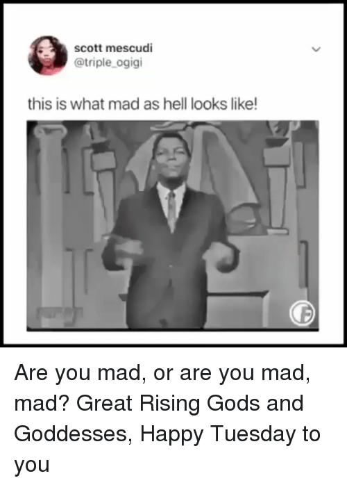 goddesses: scott mescudi  @triple_ogigi  this is what mad as hell looks like Are you mad, or are you mad, mad? Great Rising Gods and Goddesses, Happy Tuesday to you