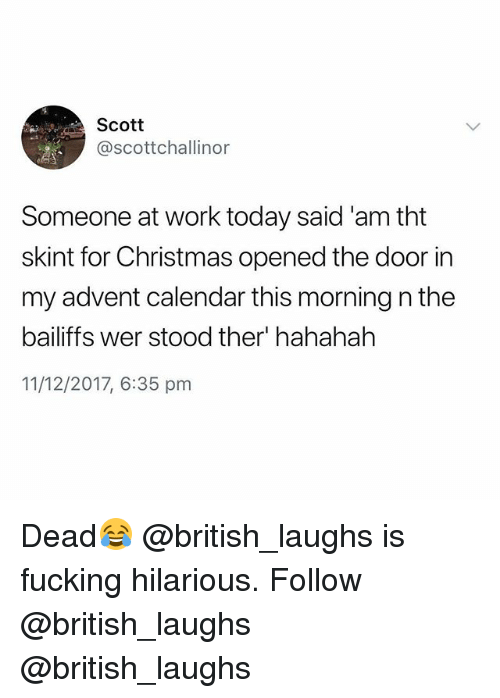 Christmas, Fucking, and Work: Scott  @scottchallinor  Someone at work today said 'am tht  skint for Christmas opened the door in  my advent calendar this morning n the  bailiffs wer stood ther' hahahah  11/12/2017, 6:35 pm Dead😂 @british_laughs is fucking hilarious. Follow @british_laughs @british_laughs