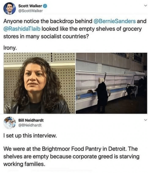 empty: Scott Walker O  @ScottWalker  Anyone notice the backdrop behind @BernieSanders and  @RashidaTlaib looked like the empty shelves of grocery  stores in many socialist countries?  Irony.  Bill Neidhardt  @BNeidhardt  I set up this interview.  We were at the Brightmoor Food Pantry in Detroit. The  shelves are empty because corporate greed is starving  working families.