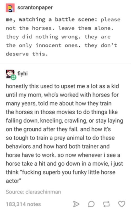 """Being Alone, Fall, and Fucking: scrantonpaper  me, watching a battle scene: please  not the horses. leave them alone.  they did nothing wrong. they are  the only innocent ones. they don't  deserve this.  fiyhi  honestly this used to upset me a lot as a kid  until my mom, who's worked with horses for  many years, told me about how they train  the horses in those movies to do things like  falling down, kneeling, crawling, or stay laying  on the ground after they fall. and how it's  so tough to train a prey animal to do these  behaviors and how hard both trainer and  horse have to work. so now whenever i see a  horse take a hit and go down in a movie, i just  think """"fucking superb you funky little horse  actor  Source: claraschinman  183,314 notes"""