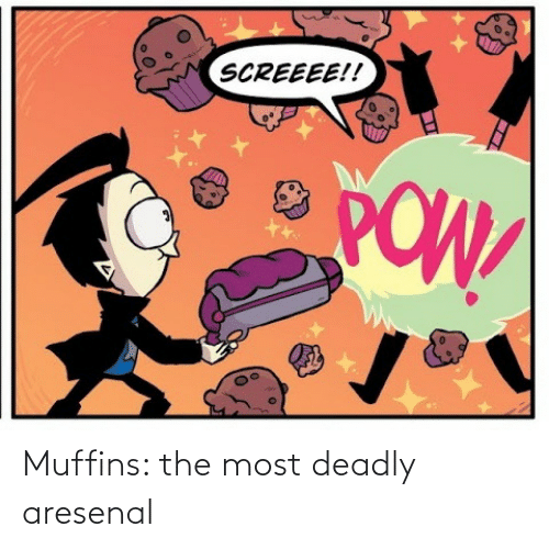 The Most: SCREEEE!!  POW Muffins: the most deadly aresenal