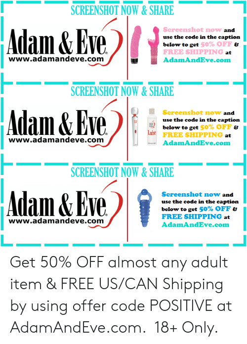 the code: SCREENSHOT NOW&SHARE  Adam&Eve  Screenshot now and  use the code in the caption  below to get 50% OFF &  FREE SHIPPING at  www.adamandeve.com  AdamAndEve.com  SCREENSHOT NOW&SHARE  Adam& Eve  Screenshot now and  use the code in the caption  below to get 50% OFF &  Lube  FREE SHIPPING at  www.adamandeve.com  AdamAndEve.com  SCREENSHOT NOW& SHARE  Adam&Eve  Screenshot now and  use the code in the caption  below to get 50% OFF &  FREE SHIPPING at  www.adamandeve.com  AdamAndEve.com   Get 50% OFF almost any adult item & FREE US/CAN Shipping by using offer code POSITIVE at AdamAndEve.com.  18+ Only.