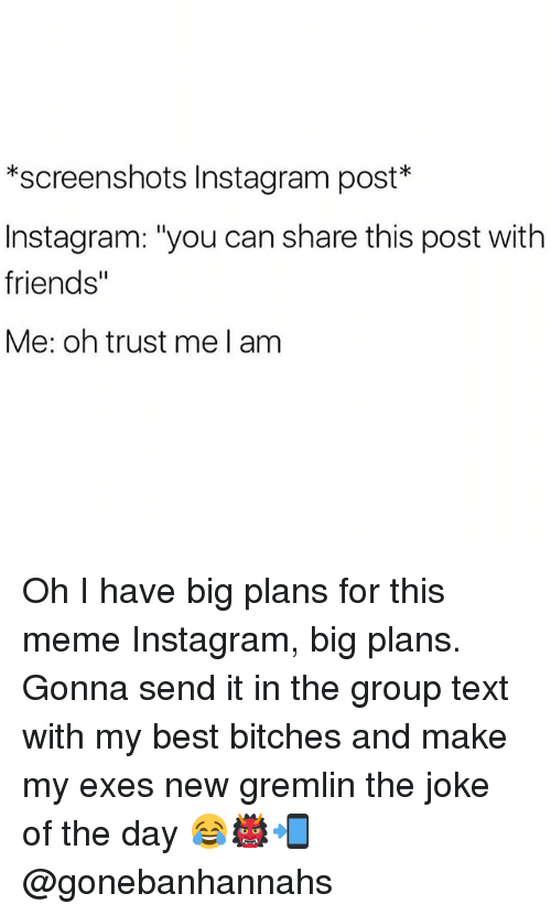 """Jokes Of The Day: *screenshots Instagram post  Instagram: """"you can share this post with  friends""""  Me: oh trust me l am Oh I have big plans for this meme Instagram, big plans. Gonna send it in the group text with my best bitches and make my exes new gremlin the joke of the day 😂👹📲 @gonebanhannahs"""
