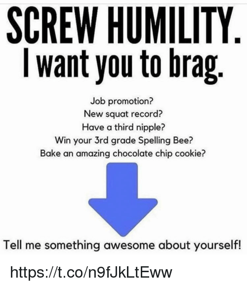 Squat: SCREW HUMILITY  I want you to brag  Job promotion?  New squat record?  Have a third nipple?  Win your 3rd grade Spelling Bee?  Bake an amazing chocolate chip cookie?  Tell me something awesome about yourself! https://t.co/n9fJkLtEww