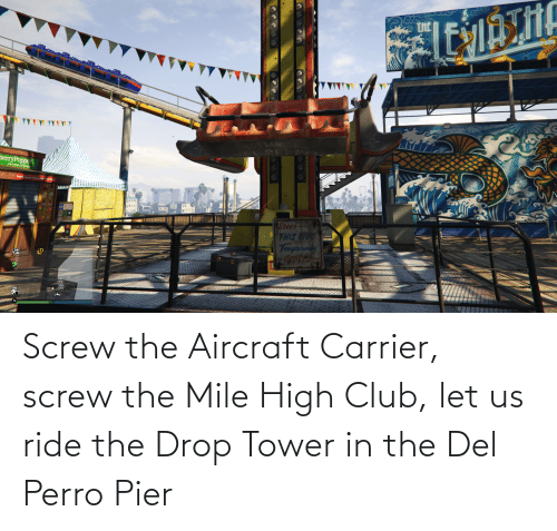Perro: Screw the Aircraft Carrier, screw the Mile High Club, let us ride the Drop Tower in the Del Perro Pier